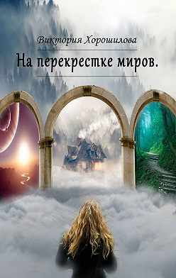 Виктория Хорошилова - Наперекрестке миров