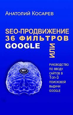 Анатолий Косарев - SEO-продвижение. 36фильтров Google. Или руководство по вводу сайтов в топ-3 поисковой выдачи Google