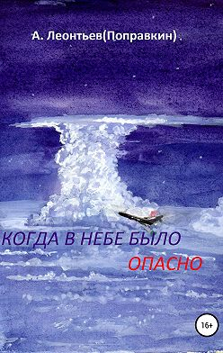 Алексей Леонтьев(Поправкин) - Когда в Небе было опасно. Забавные авиационные рассказы