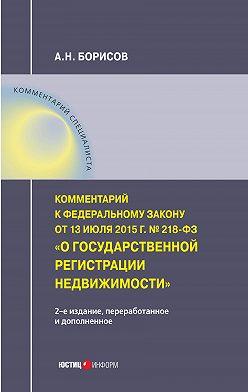 Александр Борисов - Комментарий к Федеральному закону от 13 июля 2015 г. № 218-ФЗ «О государственной регистрации недвижимости» (постатейный)