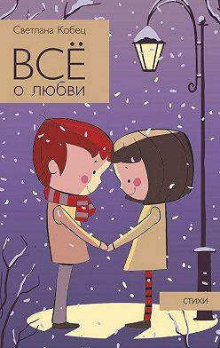 Светлана Кобец - Всё о любви