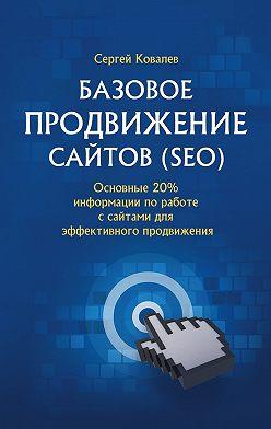 Сергей Ковалев - Базовое продвижение сайтов (SEO). Основные 20% информации поработе ссайтами для эффективного продвижения