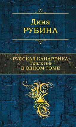 Книги Дины Рубиной Русская Канарейка