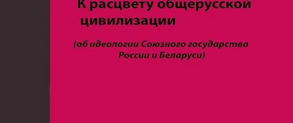 К расцвету общерусской цивилизации (об идеологии Союзного государства России и Беларуси)
