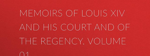 Memoirs of Louis XIV and His Court and of the Regency. Volume 01