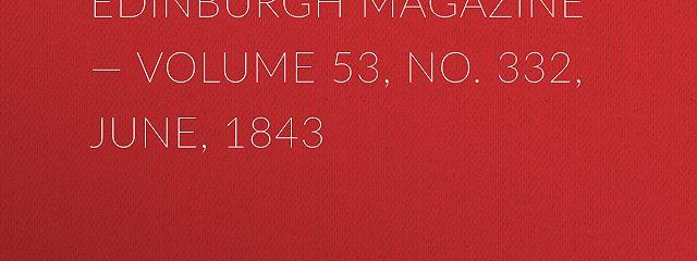 Blackwoods Edinburgh Magazine – Volume 53, No. 332, June, 1843