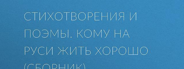 Стихотворения и поэмы. Кому на Руси жить хорошо (сборник)