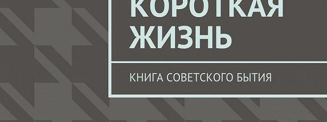 Совсем короткая жизнь. Книга советского бытия