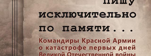 Пишу иск лючительно по памяти… Командиры Красной Армии о катастрофе первых дней Великой Отечественной войны. Том 2