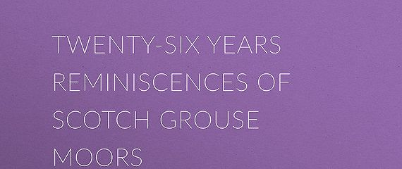 Twenty-Six Years Reminiscences of Scotch Grouse Moors