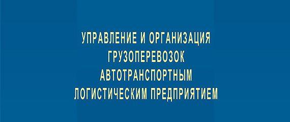 Управление и организация грузоперевозок автотранспортным логистическим предприятием