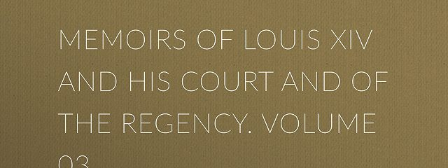 Memoirs of Louis XIV and His Court and of the Regency. Volume 03