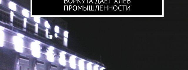 Шахтёрская столица всей страны – Воркута… Воркута даёт хлеб промышленности