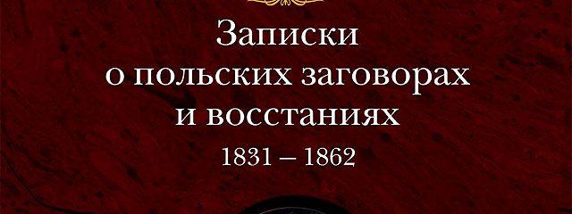 Записки о польских заговорах и восстаниях 1831-1862 годов