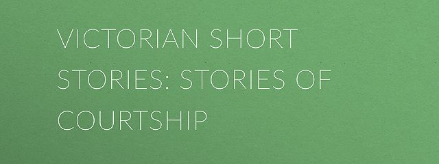 Victorian Short Stories: Stories of Courtship