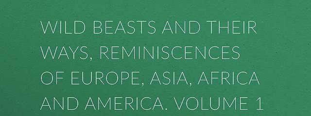 Wild Beasts and Their Ways, Reminiscences of Europe, Asia, Africa and America.  Volume 1