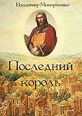 Владимир Макарченко -Последний король. Историческое фэнтези