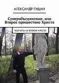 Александр Гущин -Суперобъединение, или Второе пришествие Христа. Молчать навтором кресте!