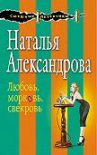 Наталья Александрова - Любовь, морковь, свекровь