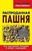 Анатолий Грешневиков - Распроданная пашня. Кто накормит Россию в эпоху санкций?