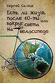 Сергей Сахнов -Есть ли жизнь после 60-ти или вокруг света на велосипеде
