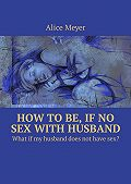Alice Meyer -How to be, if no sex with husband. Whatif my husband does not havesex?