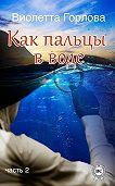 Виолетта Горлова -Как пальцы в воде. Часть 2