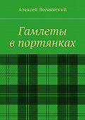 Алексей Леснянский - Гамлеты впортянках