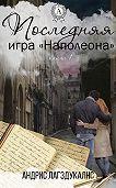 Андрис Лагздукалнс -Последняя игра Наполеона. Книга первая