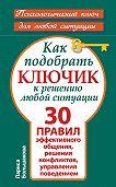 Лариса Большакова -Как подобрать ключик к решению любой ситуации. 30 правил эффективного общения, решения конфликтов, управления поведением