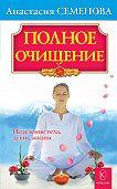 Анастасия Семенова -Полное очищение: Исцеление тела, души, жизни