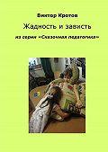 Виктор Кротов -Жадность и зависть. Из серии «Сказочная педагогика»