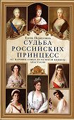 Елена Первушина -Судьба российских принцесс. От царевны Софьи до великой княжны Анастасии