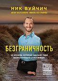 Ник Вуйчич -Безграничность. 50 уроков, которые сделают тебя возмутительно счастливым