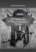 Александр Гринь -История без отрицательного героя