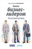 Сергей Филиппов - Быть бизнес-лидером. 16 историй успеха