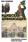 Пол Кривачек -Идишская цивилизация: становление и упадок забытой нации