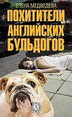 Елена Медведева -Похитители английских бульдогов