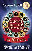 Татьяна Борщ - Самый полный гороскоп на 2016 год