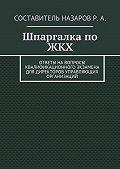 Руслан Назаров -Шпаргалка по ЖКХ. Ответы на вопросы квалификационного экзамена для директоров управляющих организаций