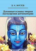 В. Жиглов -Духовные основы теории поглощения антиматерии