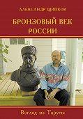 Александр Щипков -Бронзовый век России. Взгляд из Тарусы