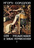 Игорь Соколов -Сон– Медитация иужас осмысления. Том1