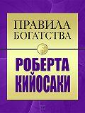 Роберт Кийосаки -Правила богатства Роберта Кийосаки