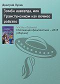 Дмитрий Лукин - Зомби навсегда, или Трансгуманизм как вечное рабство