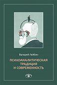 Валерий Моисеевич Лейбин -Психоаналитическая традиция и современность