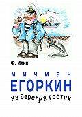 Ф. Илин -Мичман Егоркин – на берегу – в гостях!