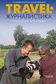 Григорий Кубатьян -Travel-журналистика. Путешествуйте и зарабатывайте