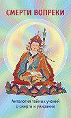 Лама Сонам Дордже - Смерти вопреки. Антология тайных учений о смерти и умирании традиции дзогчен тибетского буддизма