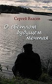Сергей Власов - О светлом будущем мечтая (Сборник)